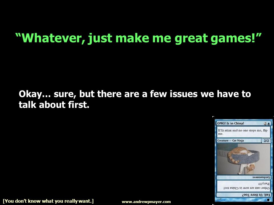 Whatever, just make me great games! Okay… sure, but there are a few issues we have to talk about first. www.andrewpmayer.com [You dont know what you r