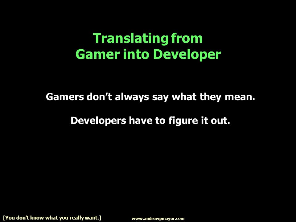 www.andrewpmayer.com [You dont know what you really want.] Translating from Gamer into Developer Gamers dont always say what they mean. Developers hav