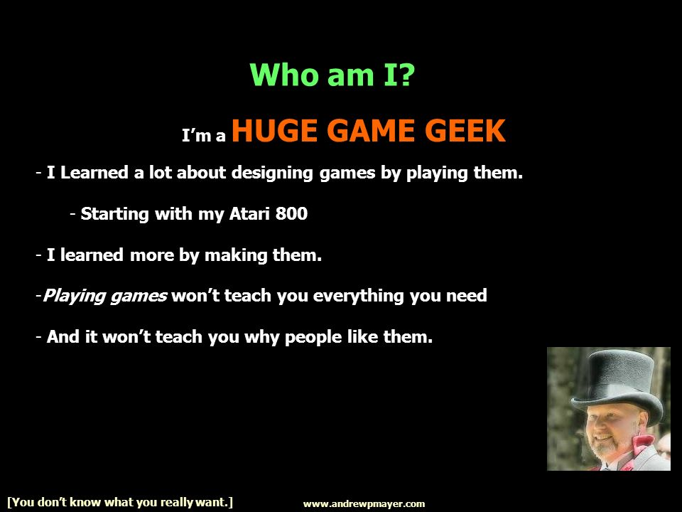 Im a HUGE GAME GEEK - I Learned a lot about designing games by playing them.