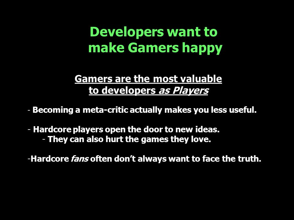 Gamers are the most valuable to developers as Players - Becoming a meta-critic actually makes you less useful. - Hardcore players open the door to new