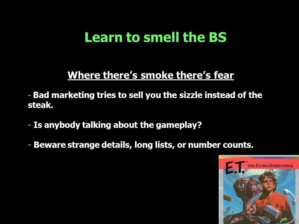 Learn to smell the BS Where theres smoke theres fear - Bad marketing tries to sell you the sizzle instead of the steak. - Is anybody talking about the