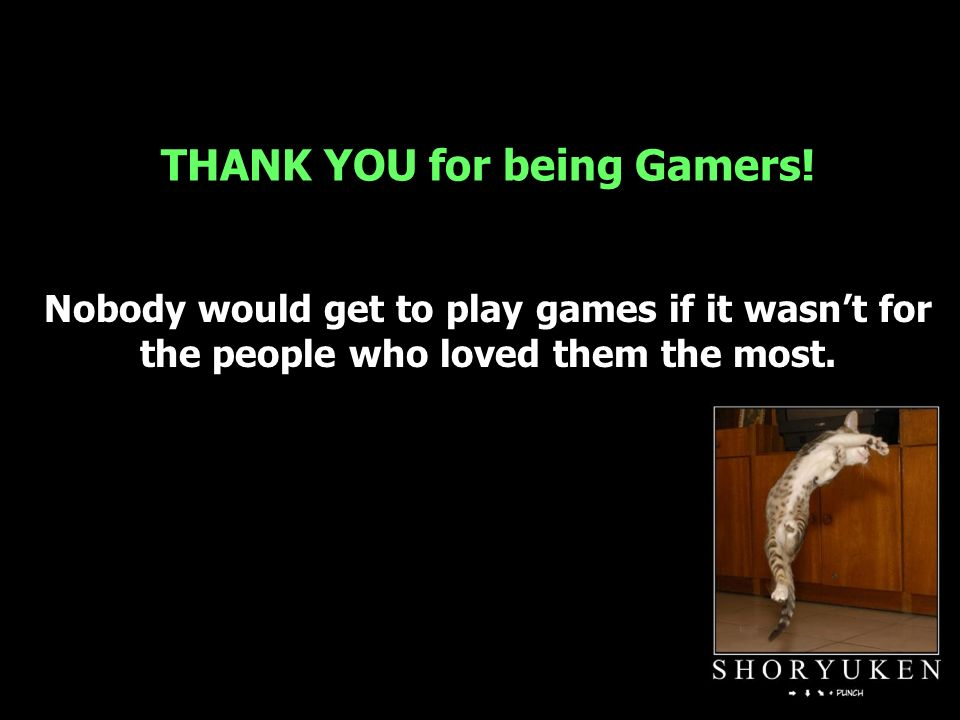 THANK YOU for being Gamers.