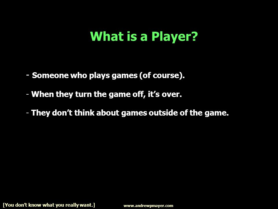 www.andrewpmayer.com [You dont know what you really want.] What is a Player.