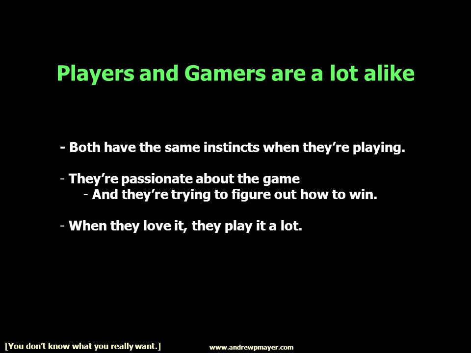 www.andrewpmayer.com [You dont know what you really want.] Players and Gamers are a lot alike - Both have the same instincts when theyre playing.