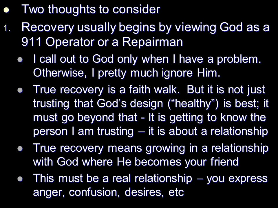 Two thoughts to consider Two thoughts to consider 1. Recovery usually begins by viewing God as a 911 Operator or a Repairman I call out to God only wh