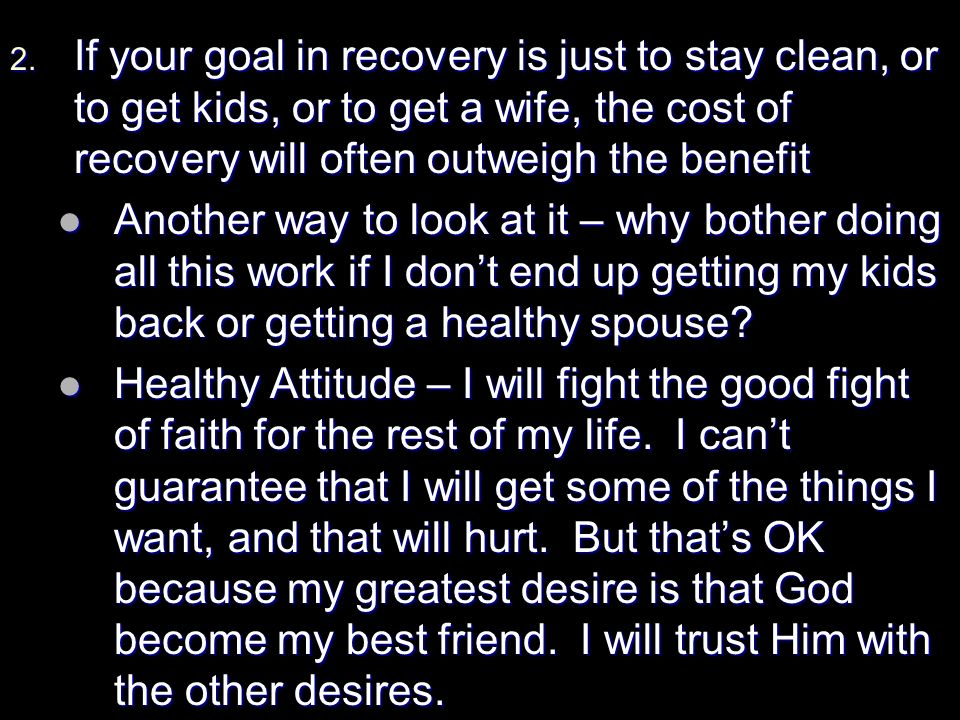 2. If your goal in recovery is just to stay clean, or to get kids, or to get a wife, the cost of recovery will often outweigh the benefit Another way