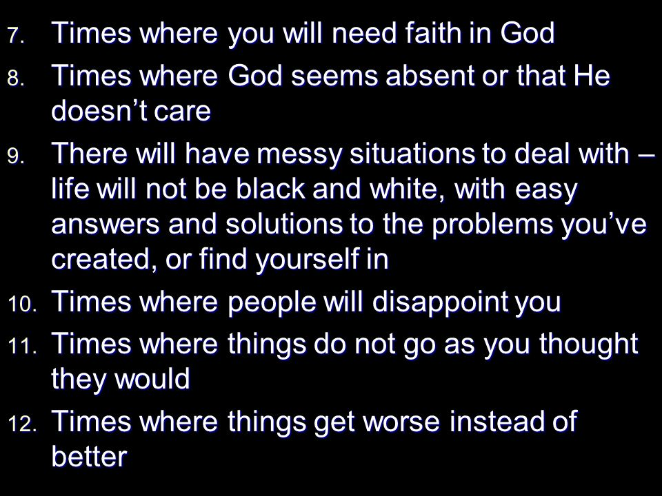 7. Times where you will need faith in God 8. Times where God seems absent or that He doesnt care 9. There will have messy situations to deal with – li