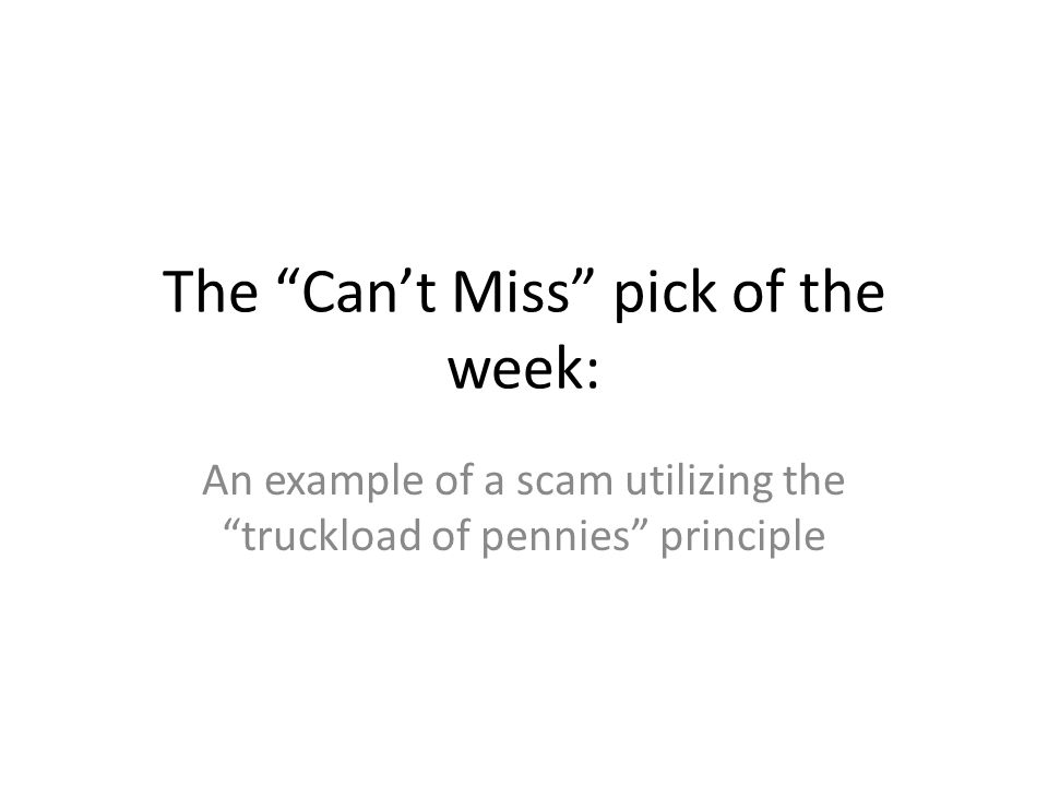 The Cant Miss pick of the week: An example of a scam utilizing the truckload of pennies principle