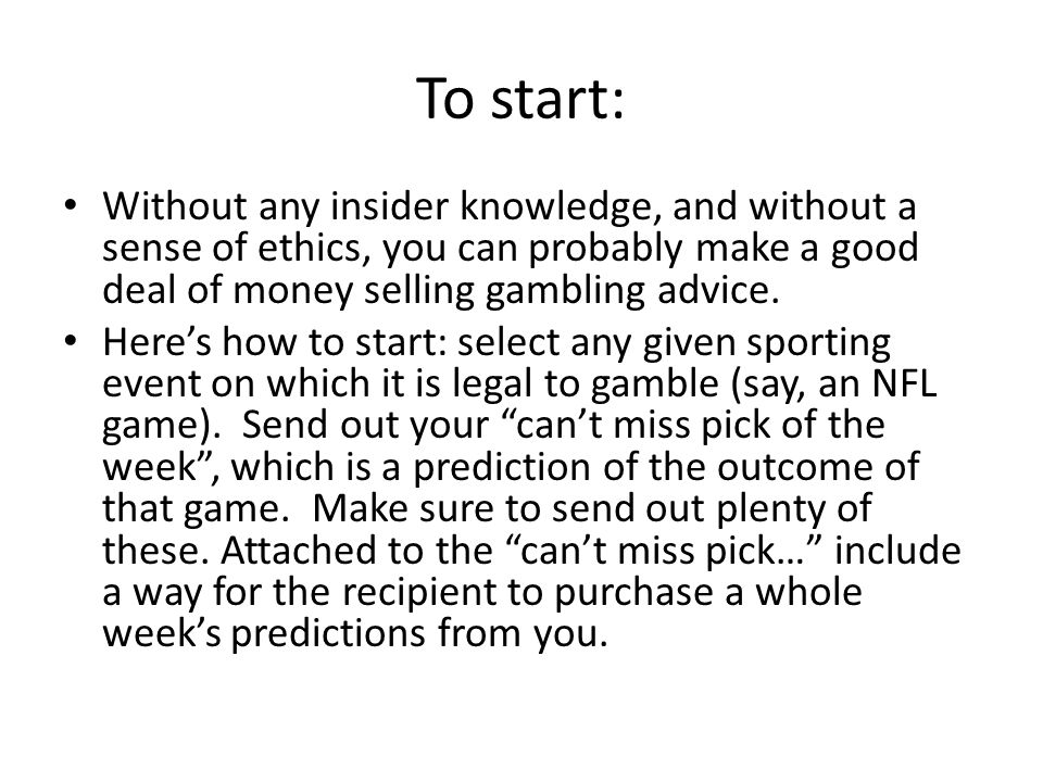 To start: Without any insider knowledge, and without a sense of ethics, you can probably make a good deal of money selling gambling advice.