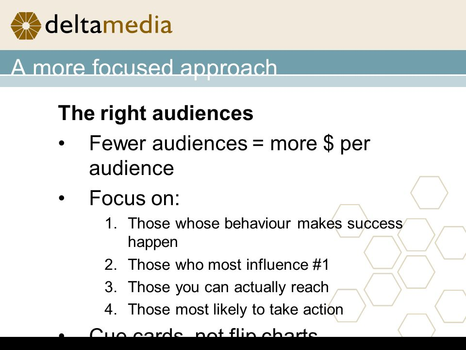 The right audiences Fewer audiences = more $ per audience Focus on: 1.Those whose behaviour makes success happen 2.Those who most influence #1 3.Those you can actually reach 4.Those most likely to take action Cue cards, not flip charts
