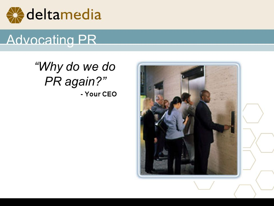 Advocating PR Why do we do PR again? - Your CEO