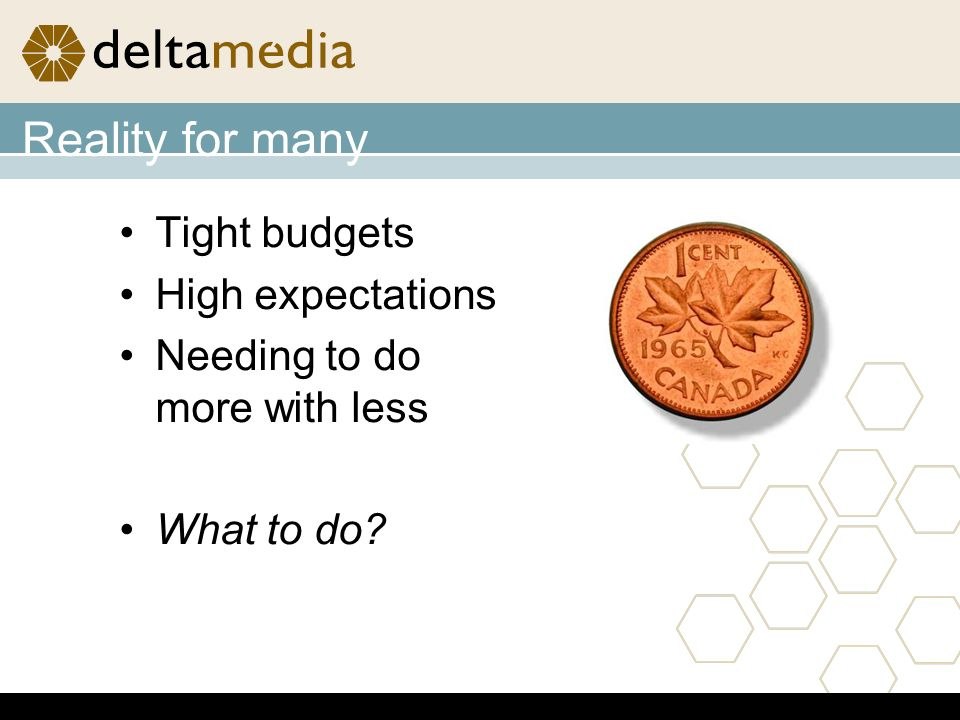 Reality for many Tight budgets High expectations Needing to do more with less What to do?