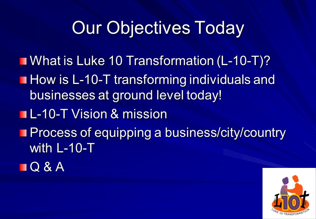2 Our Objectives Today What is Luke 10 Transformation (L-10-T)? How is L-10-T transforming individuals and businesses at ground level today! L-10-T Vi
