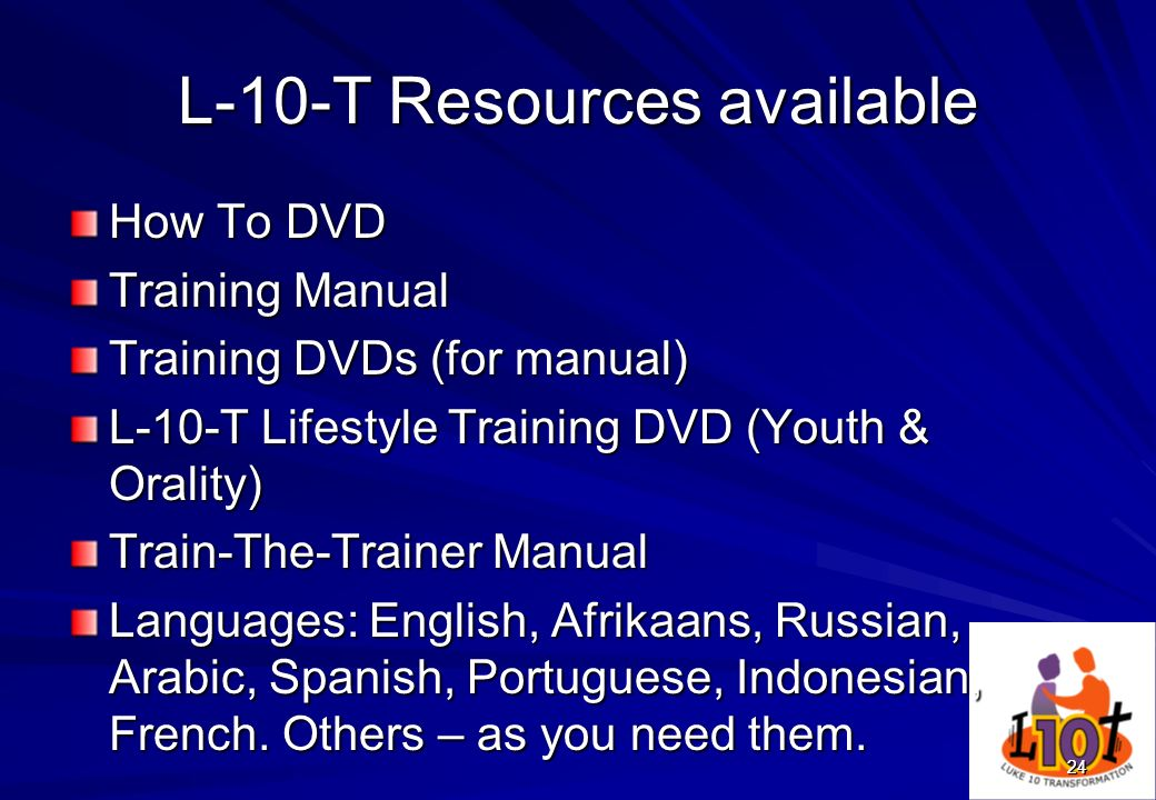 24 L-10-T Resources available How To DVD Training Manual Training DVDs (for manual) L-10-T Lifestyle Training DVD (Youth & Orality) Train-The-Trainer