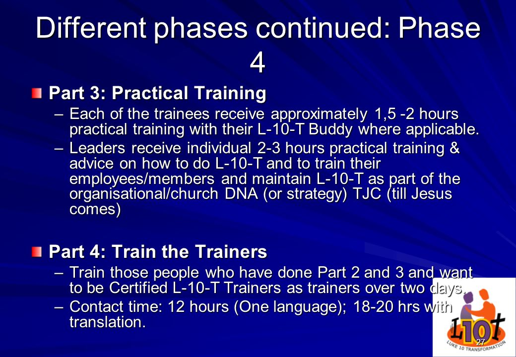 27 Different phases continued: Phase 4 Part 3: Practical Training –Each of the trainees receive approximately 1,5 -2 hours practical training with the