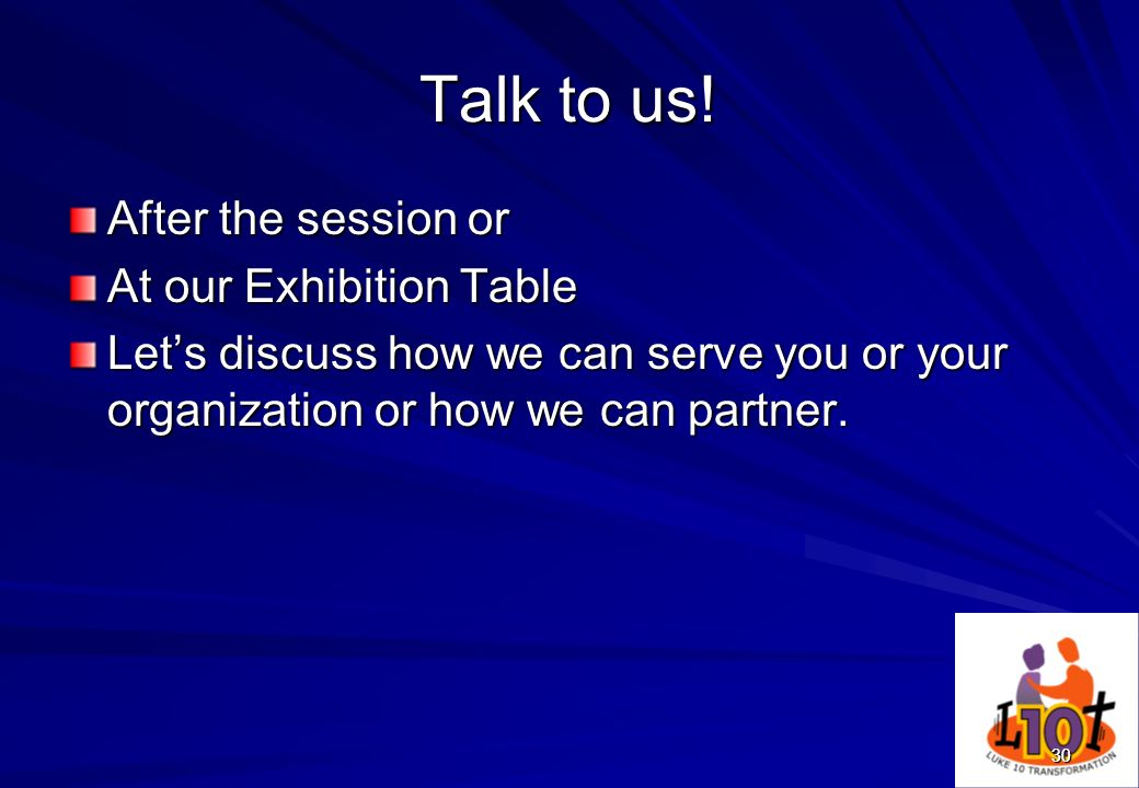 30 Talk to us! After the session or At our Exhibition Table Lets discuss how we can serve you or your organization or how we can partner. 30