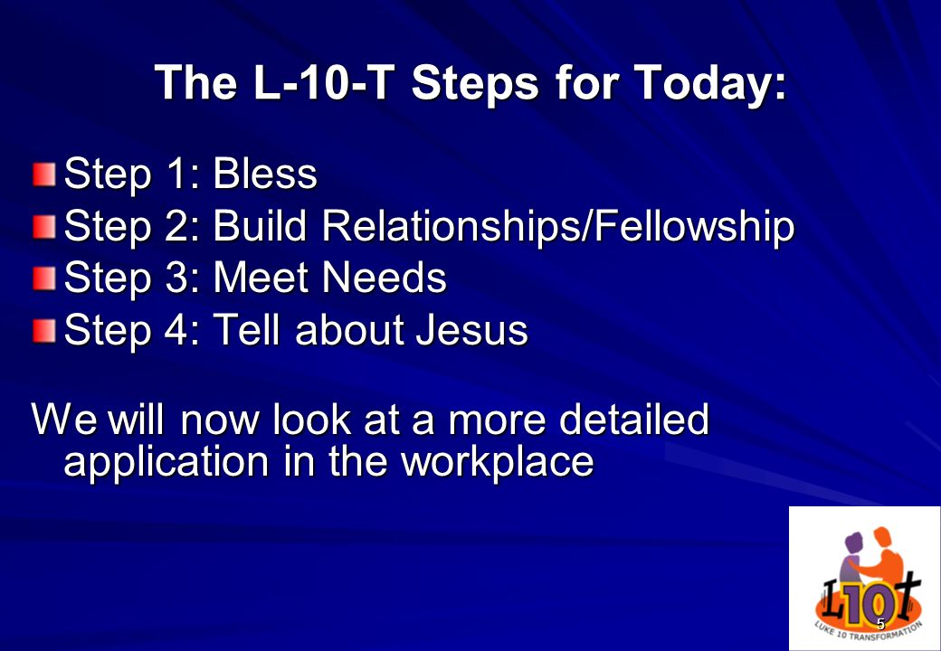 5 The L-10-T Steps for Today: Step 1: Bless Step 2: Build Relationships/Fellowship Step 3: Meet Needs Step 4: Tell about Jesus We will now look at a m