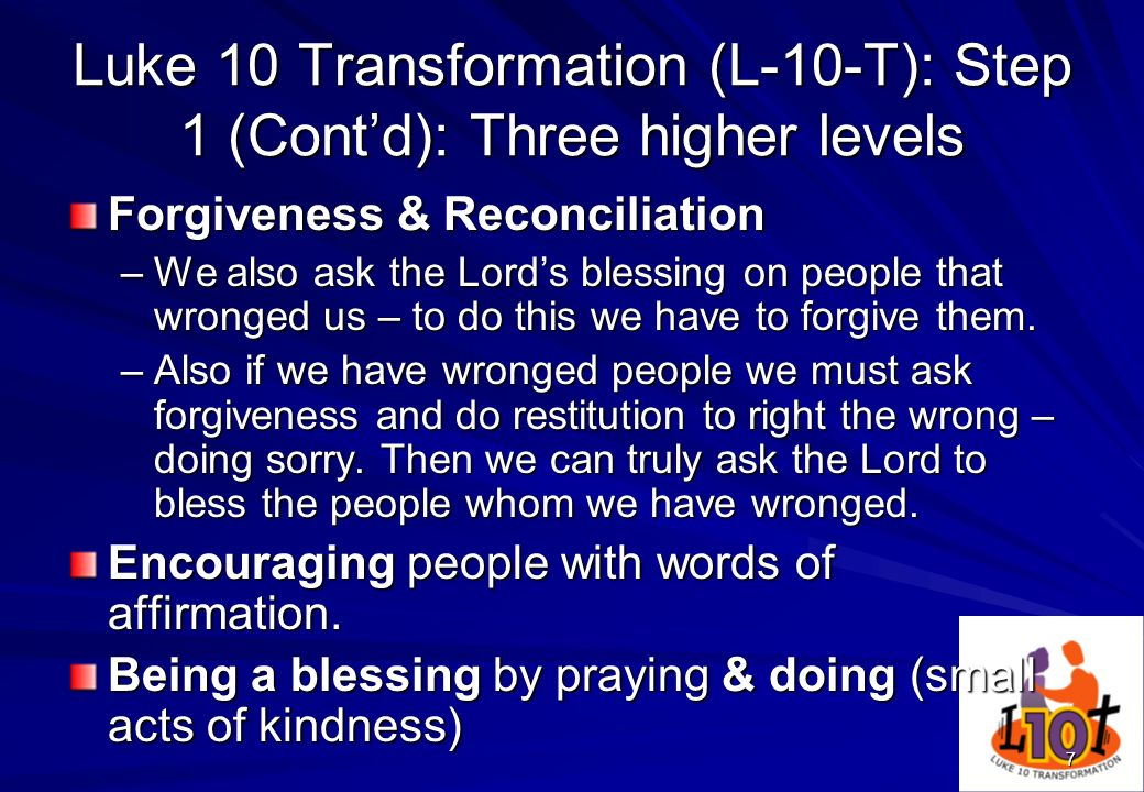 7 Luke 10 Transformation (L-10-T): Step 1 (Contd): Three higher levels Forgiveness & Reconciliation –We also ask the Lords blessing on people that wro