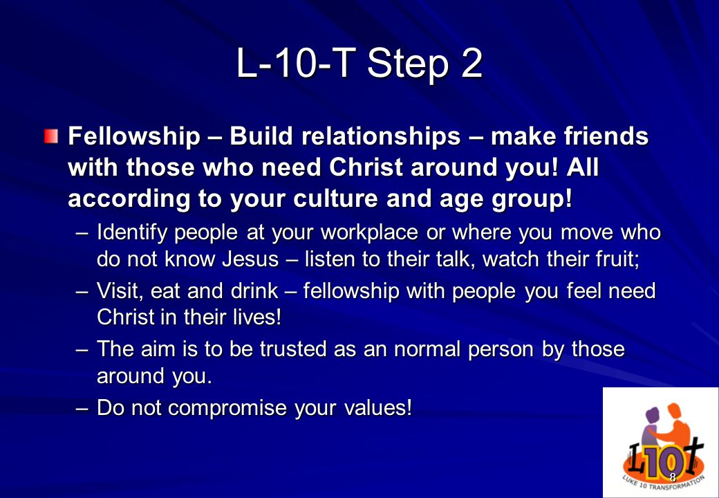 88 L-10-T Step 2 Fellowship – Build relationships – make friends with those who need Christ around you! All according to your culture and age group! –