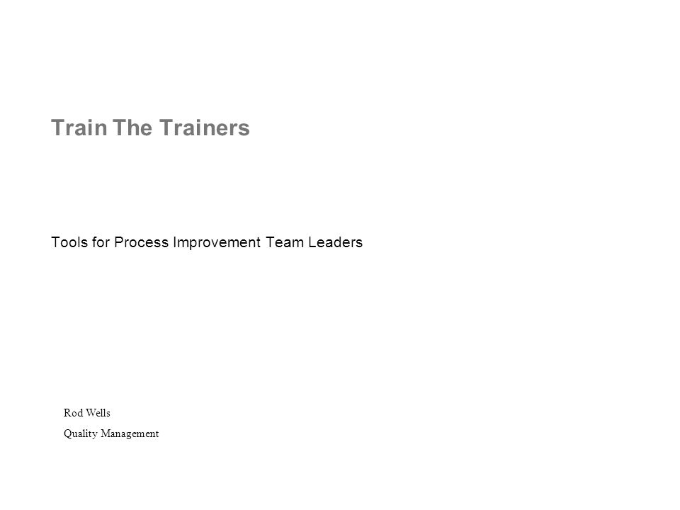 Train The Trainers Tools for Process Improvement Team Leaders Rod Wells Quality Management