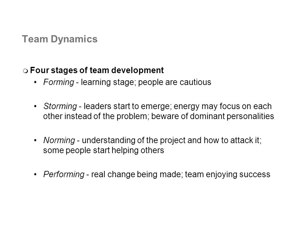 Team Dynamics Four stages of team development Forming - learning stage; people are cautious Storming - leaders start to emerge; energy may focus on each other instead of the problem; beware of dominant personalities Norming - understanding of the project and how to attack it; some people start helping others Performing - real change being made; team enjoying success