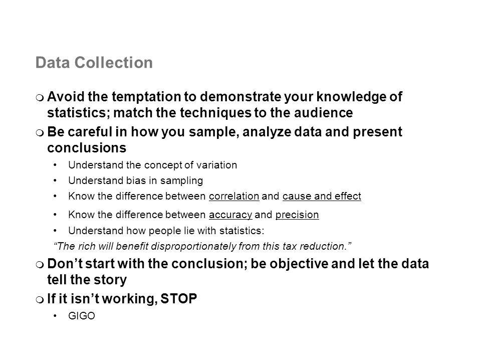Data Collection Avoid the temptation to demonstrate your knowledge of statistics; match the techniques to the audience Be careful in how you sample, analyze data and present conclusions Understand the concept of variation Understand bias in sampling Know the difference between correlation and cause and effect Know the difference between accuracy and precision Understand how people lie with statistics: The rich will benefit disproportionately from this tax reduction.