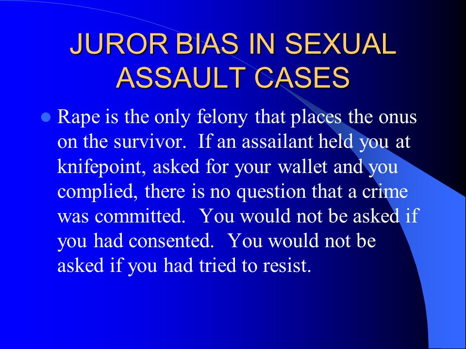 JUROR BIAS IN SEXUAL ASSAULT CASES Rape is the only felony that places the onus on the survivor. If an assailant held you at knifepoint, asked for you