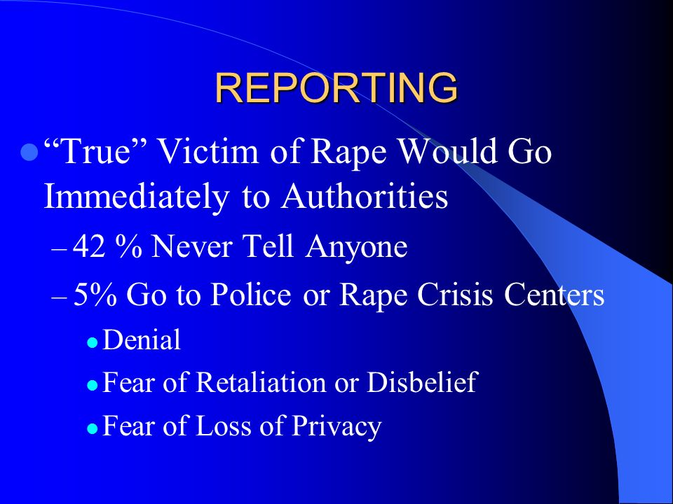 REPORTING True Victim of Rape Would Go Immediately to Authorities – 42 % Never Tell Anyone – 5% Go to Police or Rape Crisis Centers Denial Fear of Ret