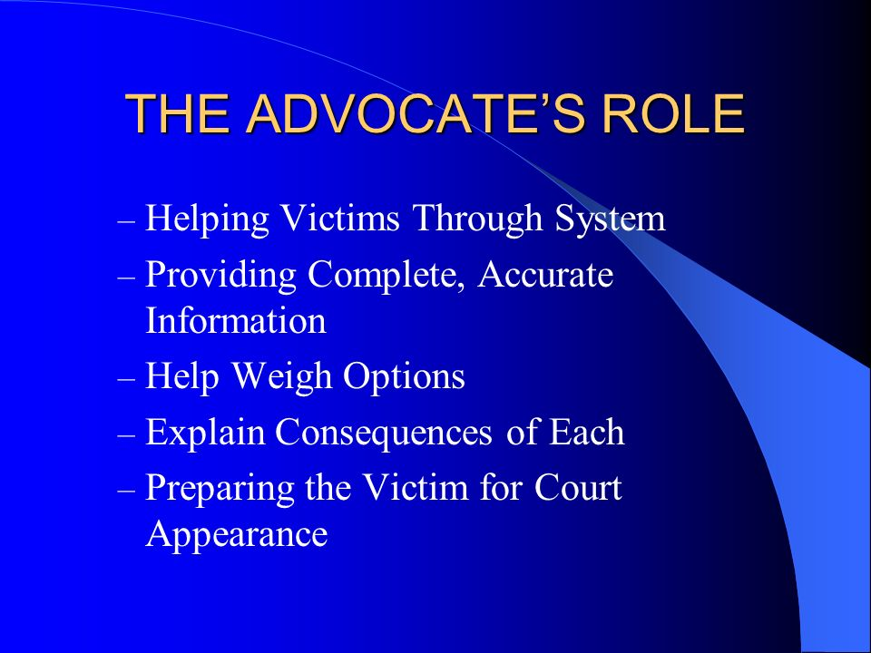 THE ADVOCATES ROLE – Helping Victims Through System – Providing Complete, Accurate Information – Help Weigh Options – Explain Consequences of Each – P