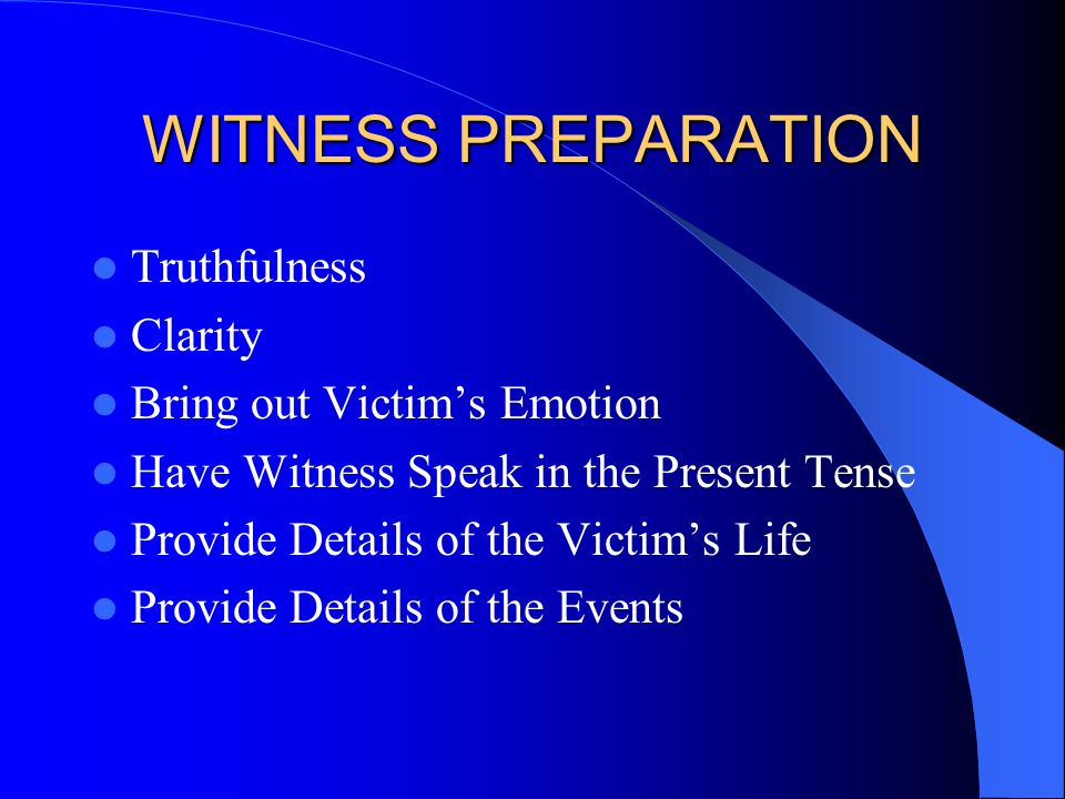 WITNESS PREPARATION Truthfulness Clarity Bring out Victims Emotion Have Witness Speak in the Present Tense Provide Details of the Victims Life Provide