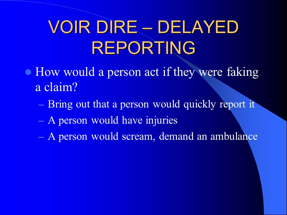 VOIR DIRE – DELAYED REPORTING How would a person act if they were faking a claim? – Bring out that a person would quickly report it – A person would h