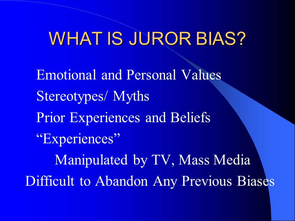WHAT IS JUROR BIAS? Emotional and Personal Values Stereotypes/ Myths Prior Experiences and Beliefs Experiences Manipulated by TV, Mass Media Difficult