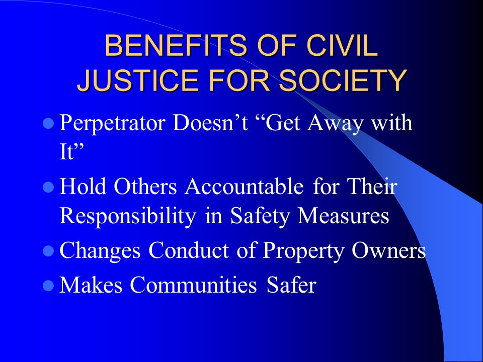 BENEFITS OF CIVIL JUSTICE FOR SOCIETY Perpetrator Doesnt Get Away with It Hold Others Accountable for Their Responsibility in Safety Measures Changes
