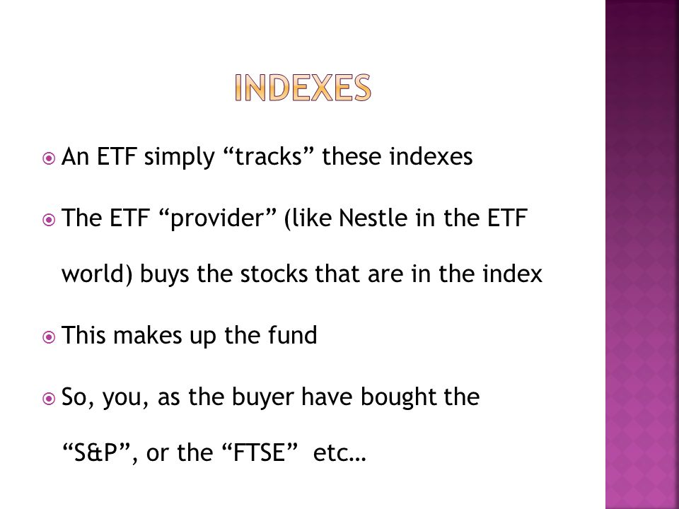 An ETF simply tracks these indexes The ETF provider (like Nestle in the ETF world) buys the stocks that are in the index This makes up the fund So, you, as the buyer have bought the S&P, or the FTSE etc…