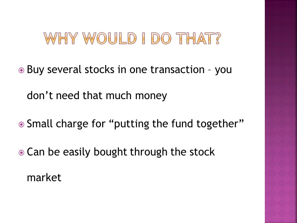 Buy several stocks in one transaction – you dont need that much money Small charge for putting the fund together Can be easily bought through the stock market