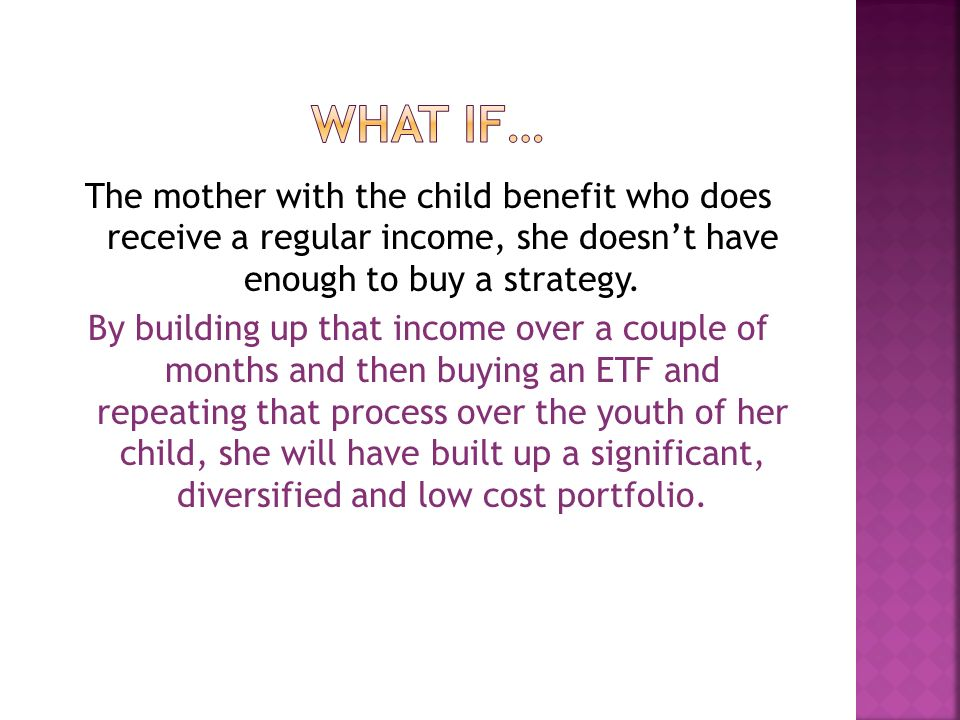 The mother with the child benefit who does receive a regular income, she doesnt have enough to buy a strategy. By building up that income over a coupl