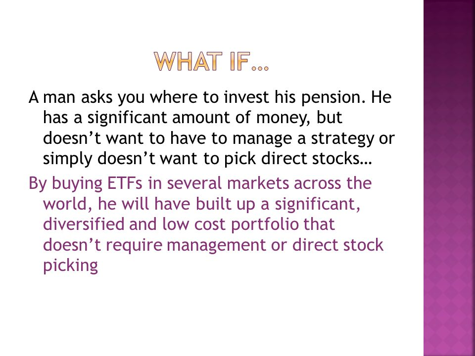 A man asks you where to invest his pension. He has a significant amount of money, but doesnt want to have to manage a strategy or simply doesnt want t