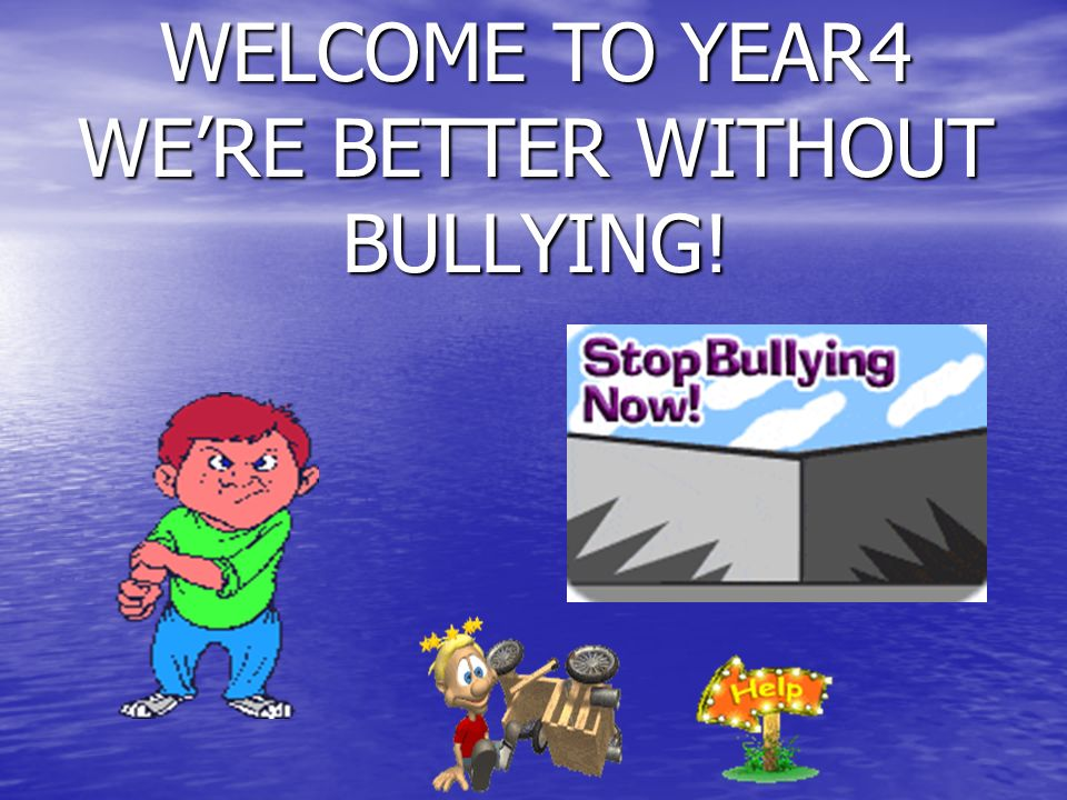 WELCOME TO YEAR4 WERE BETTER WITHOUT BULLYING!