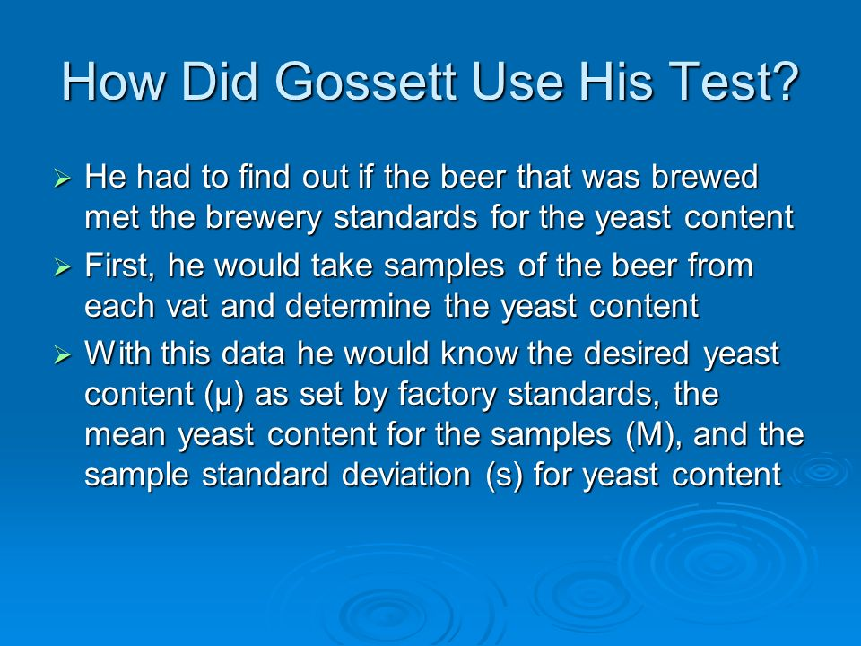How Did Gossett Use His Test? He had to find out if the beer that was brewed met the brewery standards for the yeast content He had to find out if the