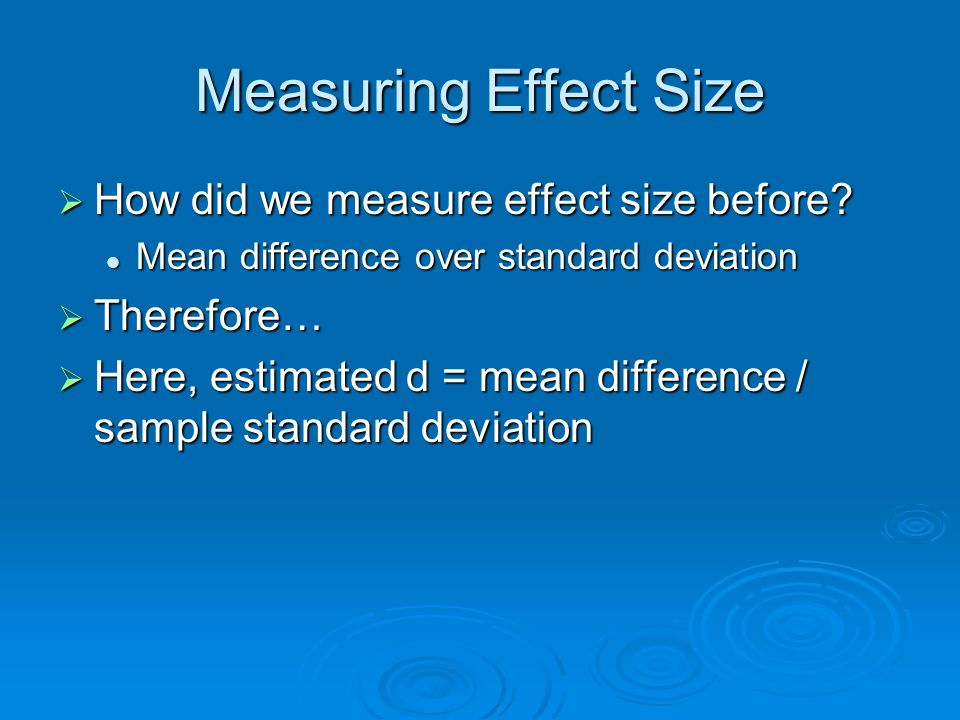 Measuring Effect Size How did we measure effect size before? How did we measure effect size before? Mean difference over standard deviation Mean diffe