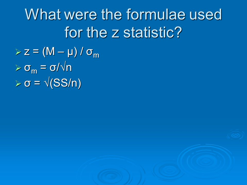 What were the formulae used for the z statistic? z = (M – μ) / σ m z = (M – μ) / σ m σ m = σ/n σ m = σ/n σ = (SS/n) σ = (SS/n)