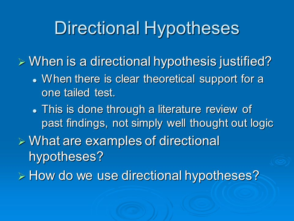 Directional Hypotheses When is a directional hypothesis justified? When is a directional hypothesis justified? When there is clear theoretical support