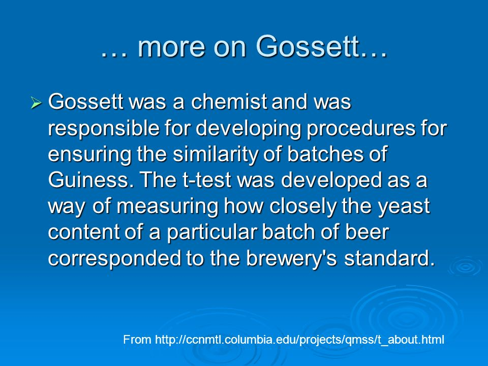 … more on Gossett… Gossett was a chemist and was responsible for developing procedures for ensuring the similarity of batches of Guiness. The t-test w