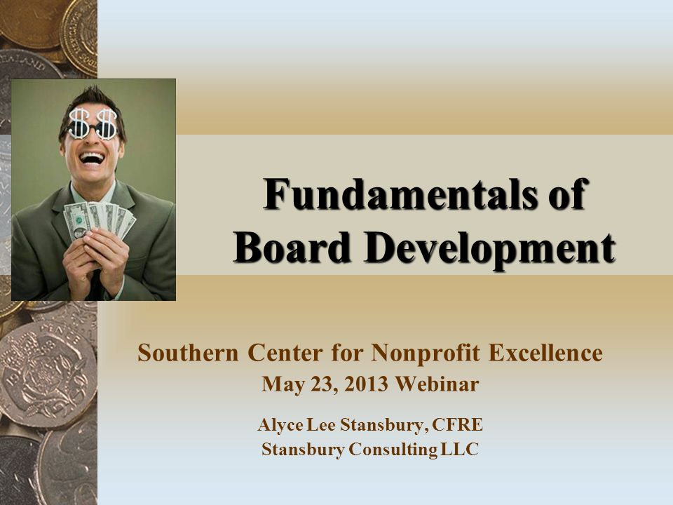 Fundamentals of Board Development Southern Center for Nonprofit Excellence May 23, 2013 Webinar Alyce Lee Stansbury, CFRE Stansbury Consulting LLC