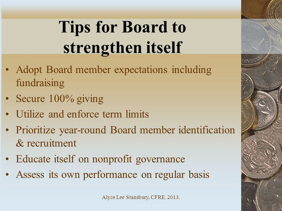 Alyce Lee Stansbury, CFRE. 2013. Tips for Board to strengthen itself Adopt Board member expectations including fundraising Secure 100% giving Utilize