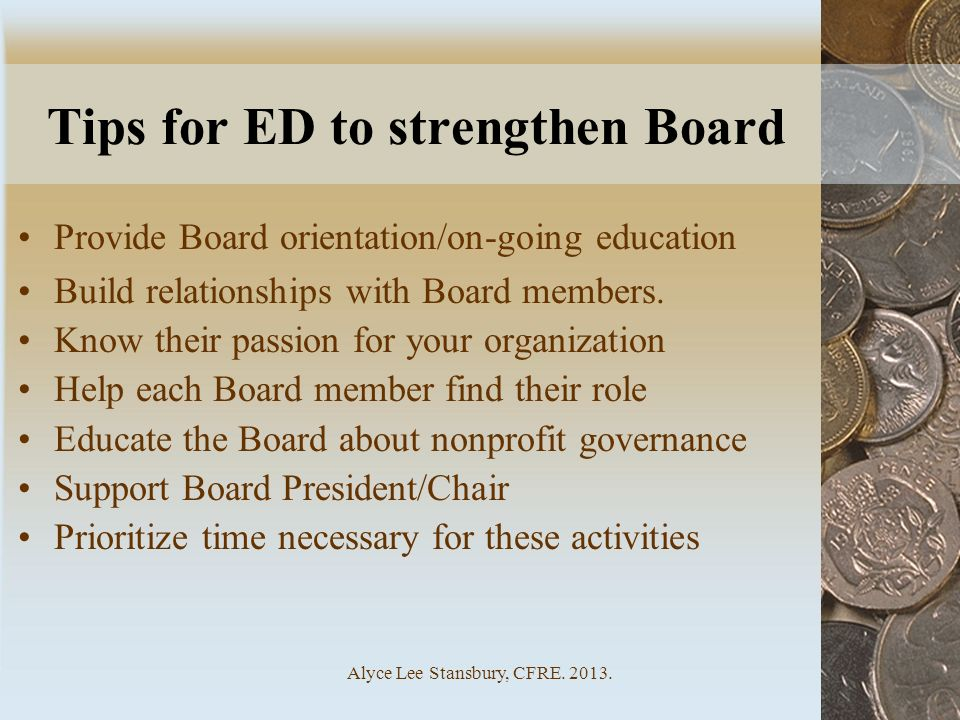 Alyce Lee Stansbury, CFRE. 2013. Tips for ED to strengthen Board Provide Board orientation/on-going education Build relationships with Board members.