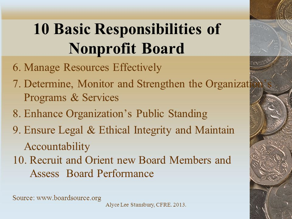 Alyce Lee Stansbury, CFRE. 2013. 10 Basic Responsibilities of Nonprofit Board 6. Manage Resources Effectively 7. Determine, Monitor and Strengthen the
