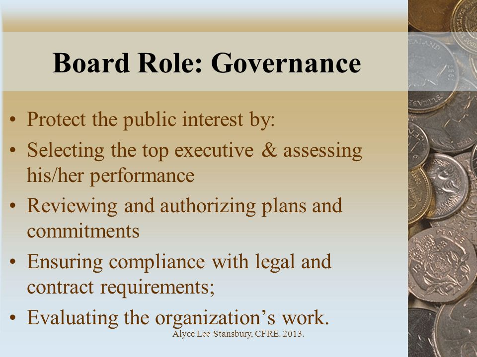 Board Role: Governance Protect the public interest by: Selecting the top executive & assessing his/her performance Reviewing and authorizing plans and