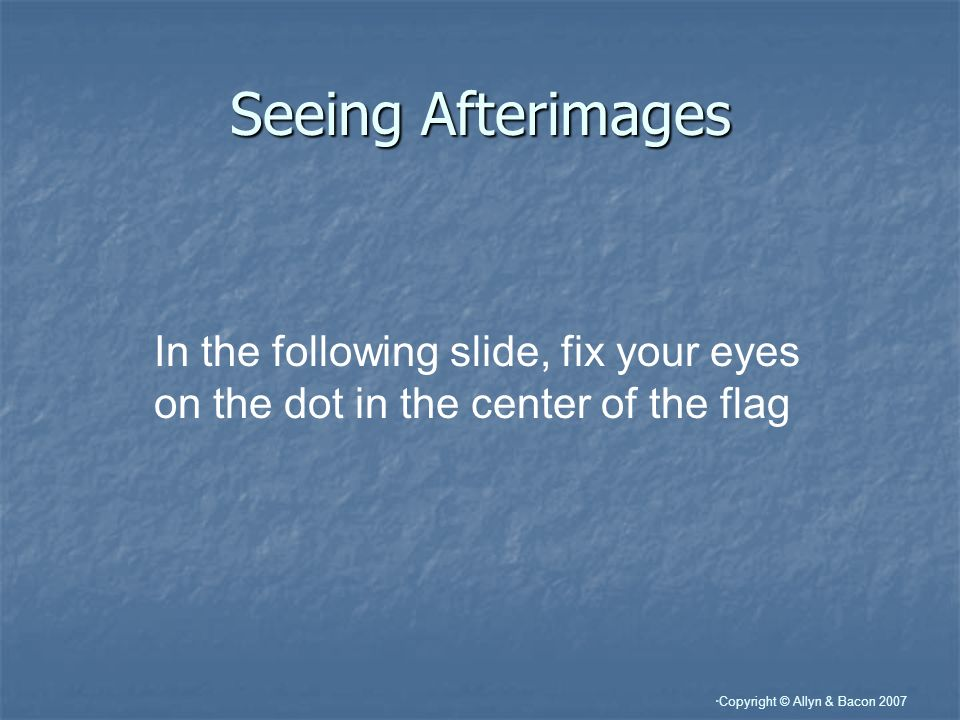 Copyright © Allyn & Bacon 2007 Seeing Afterimages In the following slide, fix your eyes on the dot in the center of the flag
