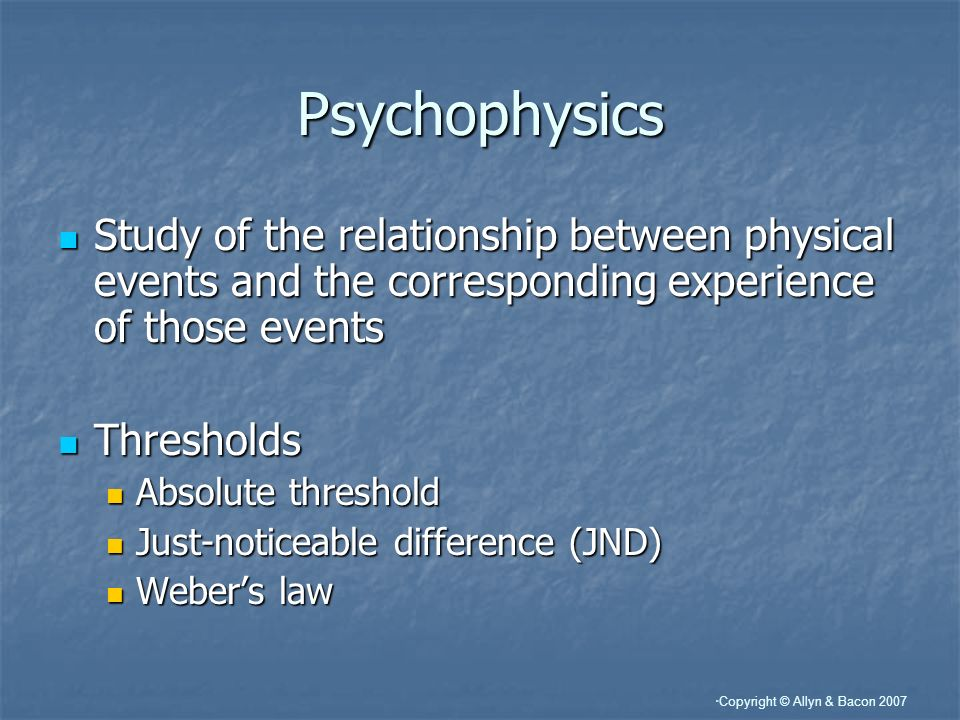 Copyright © Allyn & Bacon 2007 Psychophysics Study of the relationship between physical events and the corresponding experience of those events Study